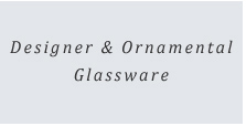 Designer & Ornamental Glassware